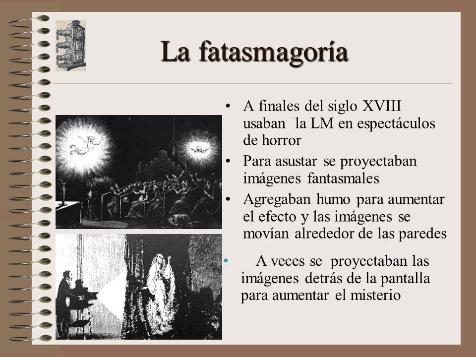 La fatasmagoría A finales del siglo XVIII usaban la LM en espectáculos de horror. Para asustar se proyectaban imágenes fantasmales.