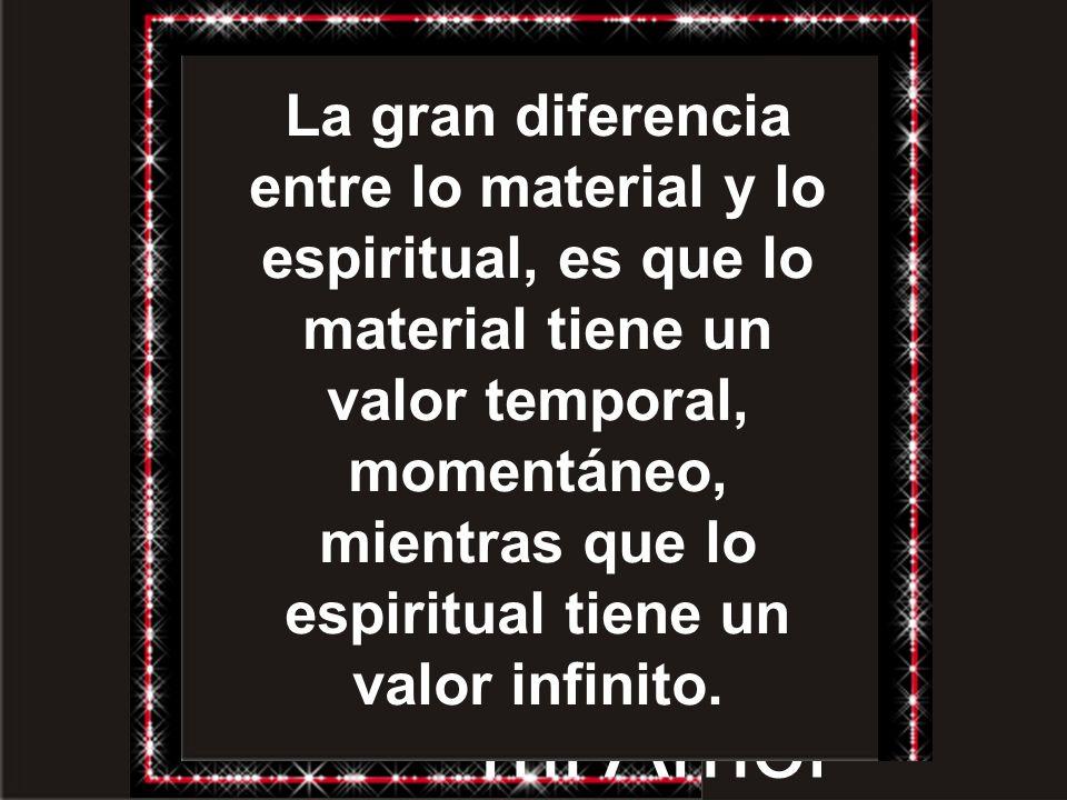 La gran diferencia entre lo material y lo espiritual, es que lo material tiene un valor temporal, momentáneo, mientras que lo espiritual tiene un valor infinito.