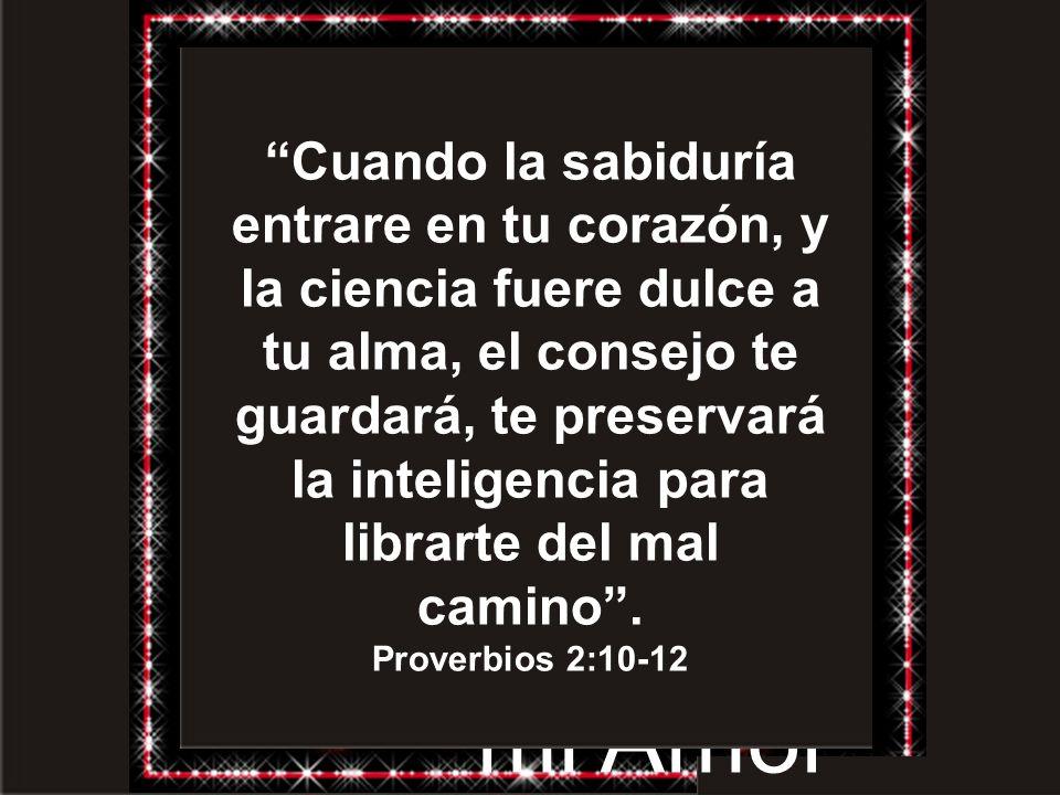 Cuando la sabiduría entrare en tu corazón, y la ciencia fuere dulce a tu alma, el consejo te guardará, te preservará la inteligencia para librarte del mal camino .