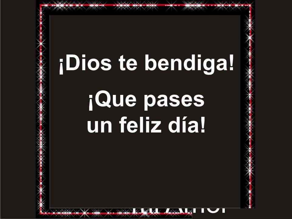 ¡Dios te bendiga! ¡Que pases un feliz día! Con todo mi Amor