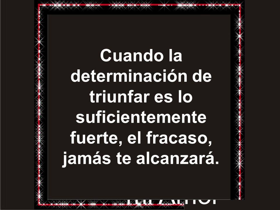Cuando la determinación de triunfar es lo suficientemente fuerte, el fracaso, jamás te alcanzará.