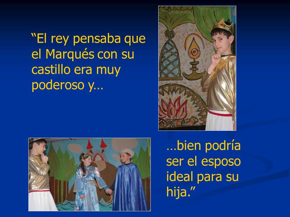 El rey pensaba que el Marqués con su castillo era muy poderoso y…