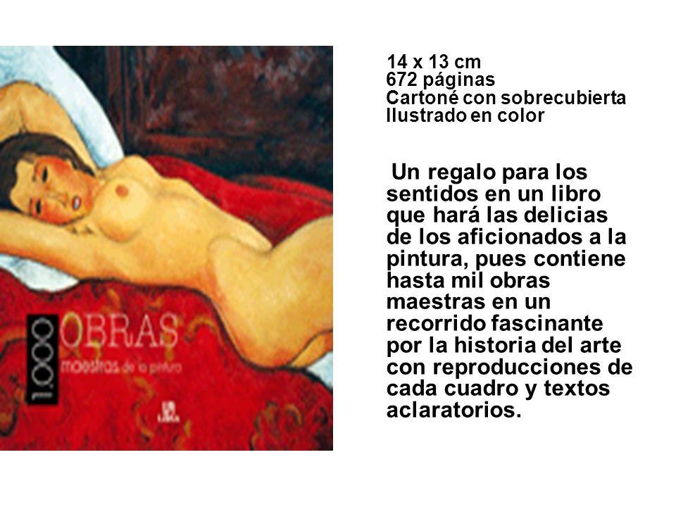 14 x 13 cm 672 páginas Cartoné con sobrecubierta Ilustrado en color Un regalo para los sentidos en un libro que hará las delicias de los aficionados a la pintura, pues contiene hasta mil obras maestras en un recorrido fascinante por la historia del arte con reproducciones de cada cuadro y textos aclaratorios.