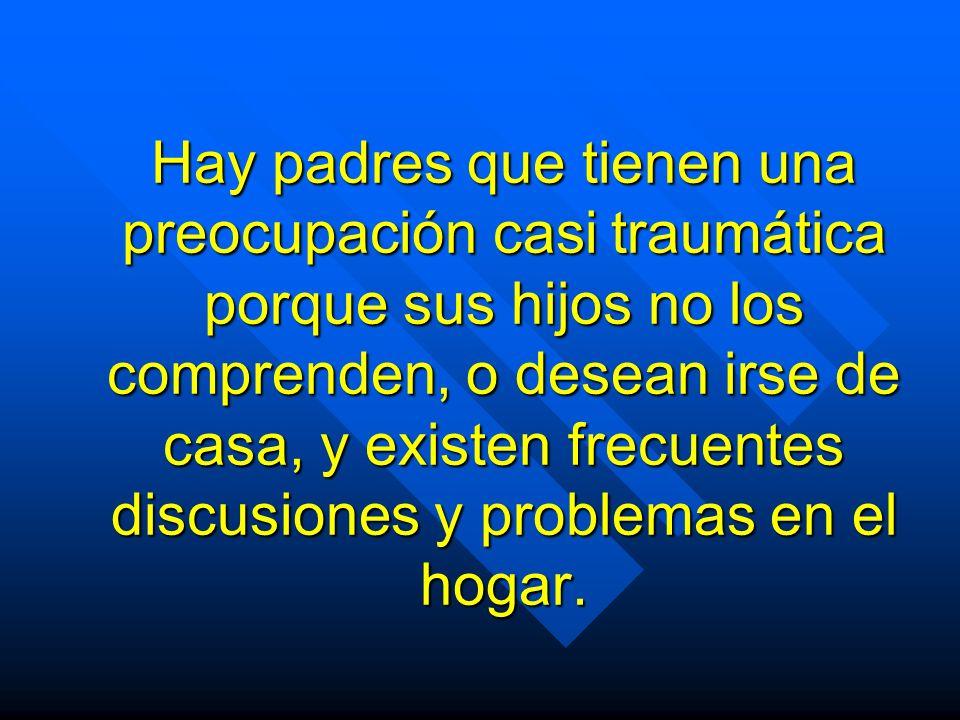 Hay padres que tienen una preocupación casi traumática porque sus hijos no los comprenden, o desean irse de casa, y existen frecuentes discusiones y problemas en el hogar.
