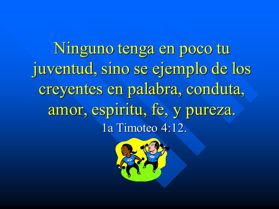 Ninguno tenga en poco tu juventud, sino se ejemplo de los creyentes en palabra, conduta, amor, espiritu, fe, y pureza.