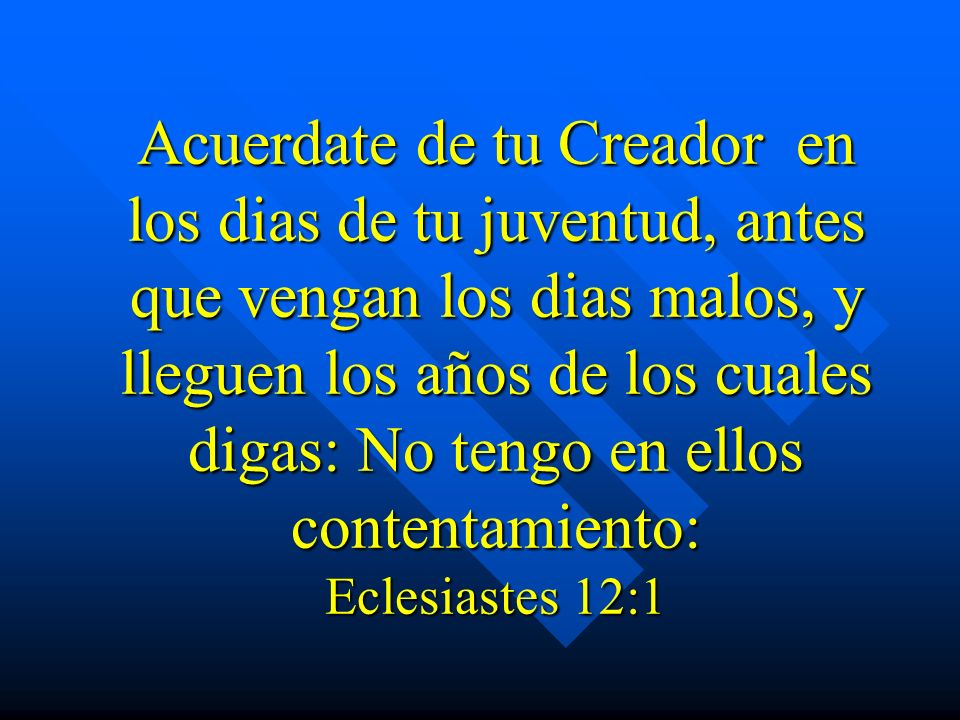 Acuerdate de tu Creador en los dias de tu juventud, antes que vengan los dias malos, y lleguen los años de los cuales digas: No tengo en ellos contentamiento: Eclesiastes 12:1