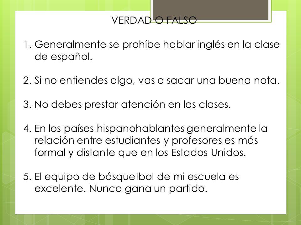 VERDAD O FALSO Generalmente se prohíbe hablar inglés en la clase de español. Si no entiendes algo, vas a sacar una buena nota.