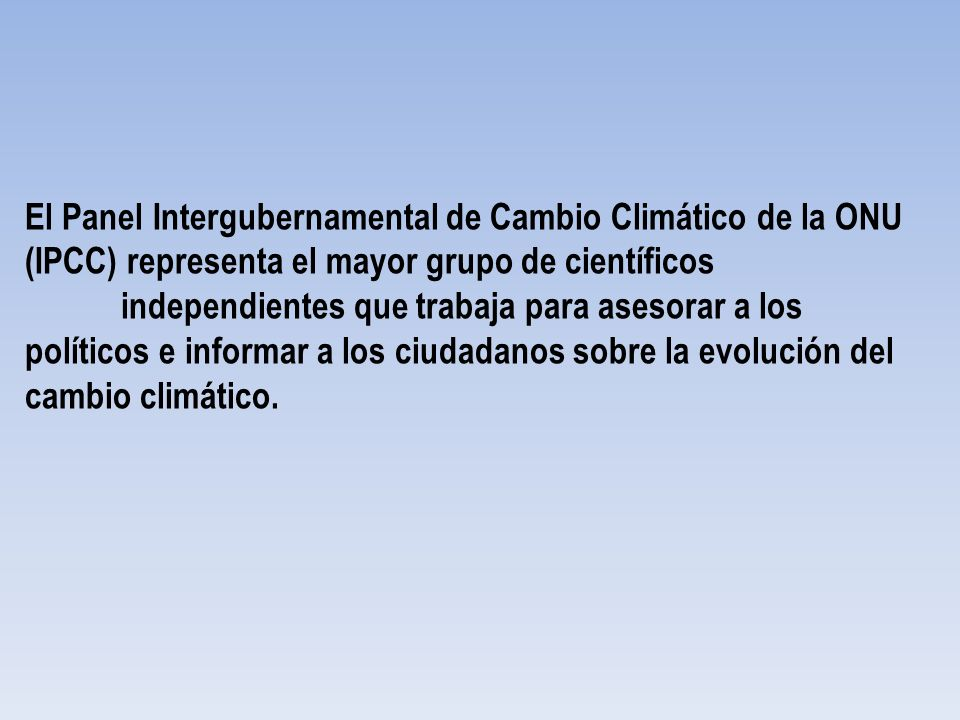 El Panel Intergubernamental de Cambio Climático de la ONU (IPCC) representa el mayor grupo de científicos independientes que trabaja para asesorar a los políticos e informar a los ciudadanos sobre la evolución del cambio climático.