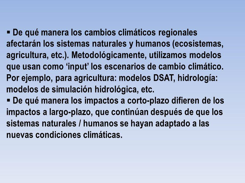 De qué manera los cambios climáticos regionales afectarán los sistemas naturales y humanos (ecosistemas, agricultura, etc.). Metodológicamente, utilizamos modelos que usan como 'input' los escenarios de cambio climático. Por ejemplo, para agricultura: modelos DSAT, hidrología: modelos de simulación hidrológica, etc.