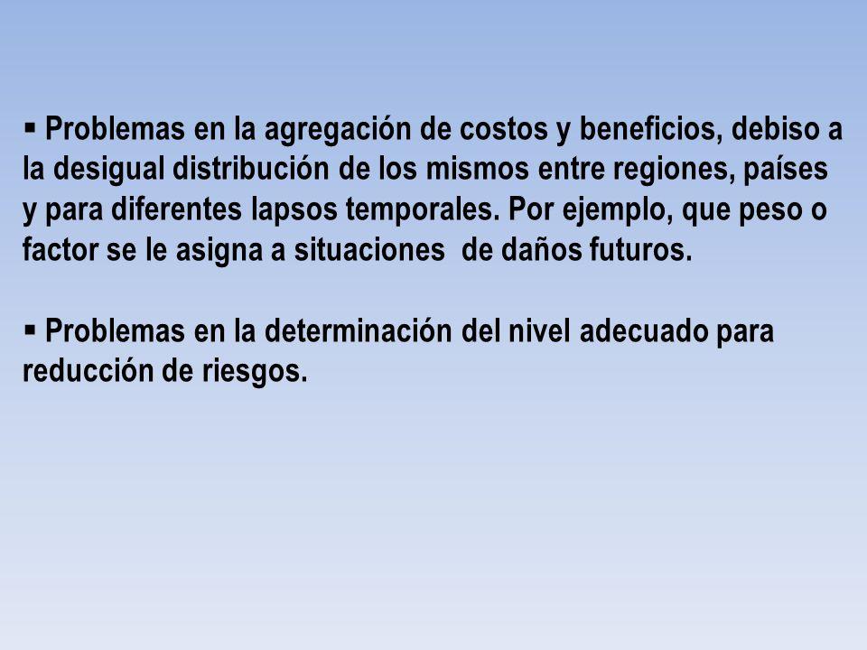 Problemas en la agregación de costos y beneficios, debiso a la desigual distribución de los mismos entre regiones, países y para diferentes lapsos temporales. Por ejemplo, que peso o factor se le asigna a situaciones de daños futuros.