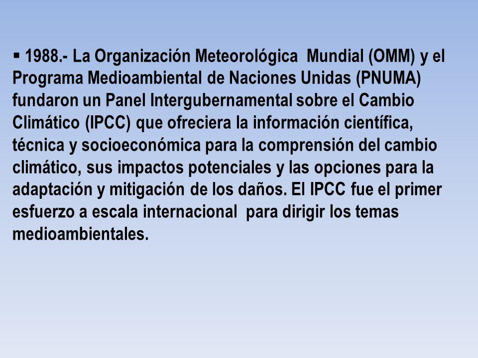 1988.- La Organización Meteorológica Mundial (OMM) y el Programa Medioambiental de Naciones Unidas (PNUMA) fundaron un Panel Intergubernamental sobre el Cambio Climático (IPCC) que ofreciera la información científica, técnica y socioeconómica para la comprensión del cambio climático, sus impactos potenciales y las opciones para la adaptación y mitigación de los daños.