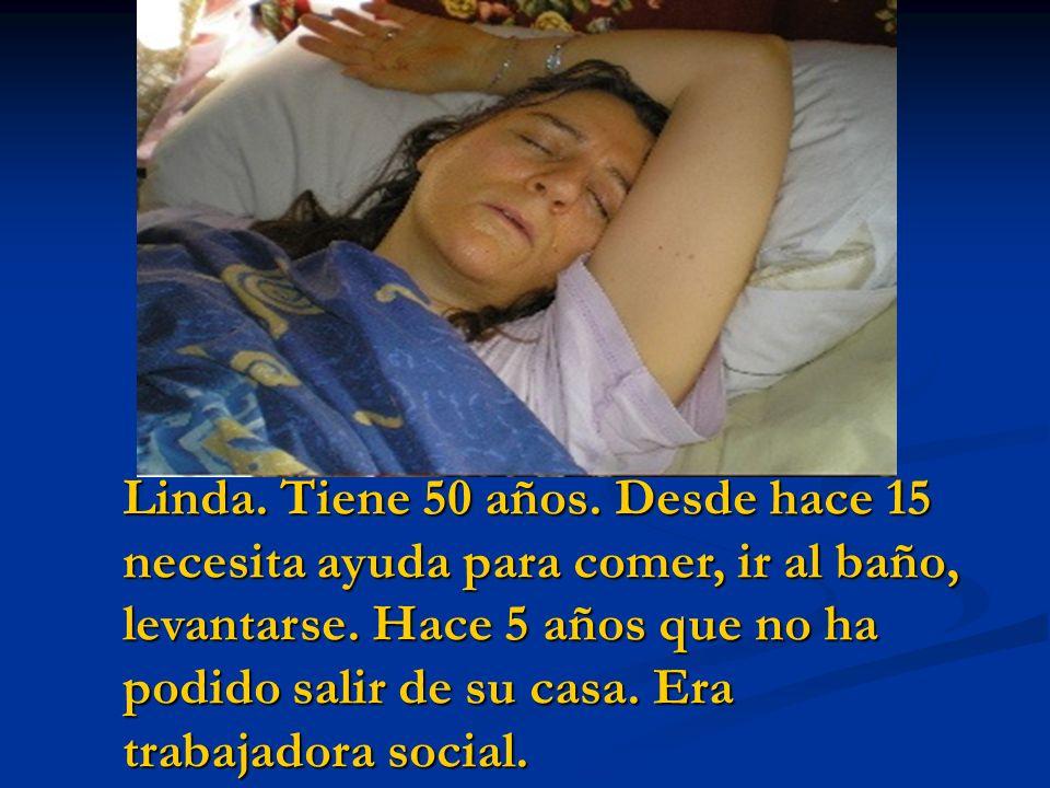 Linda. Tiene 50 años. Desde hace 15 necesita ayuda para comer, ir al baño, levantarse.