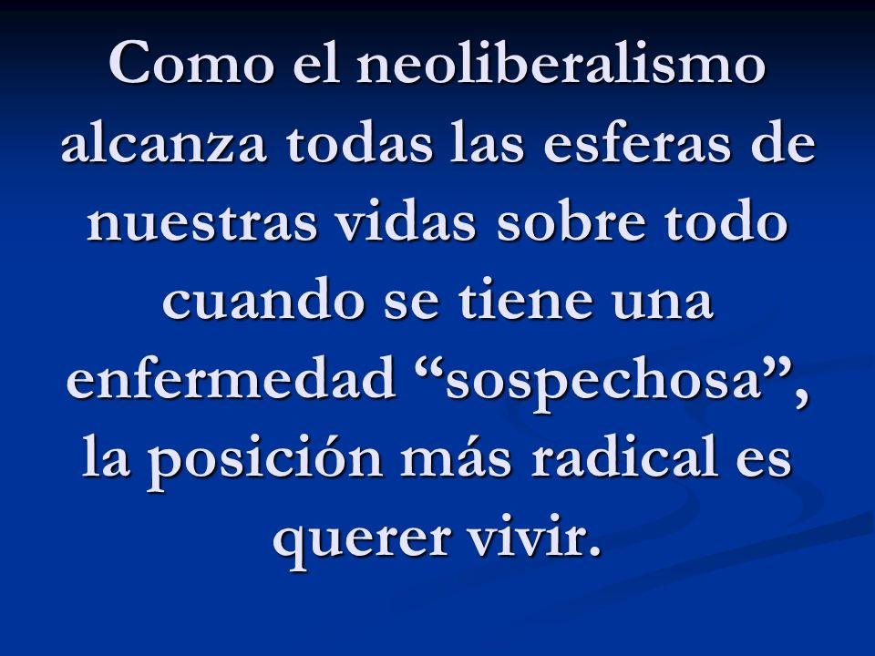 Como el neoliberalismo alcanza todas las esferas de nuestras vidas sobre todo cuando se tiene una enfermedad sospechosa , la posición más radical es querer vivir.