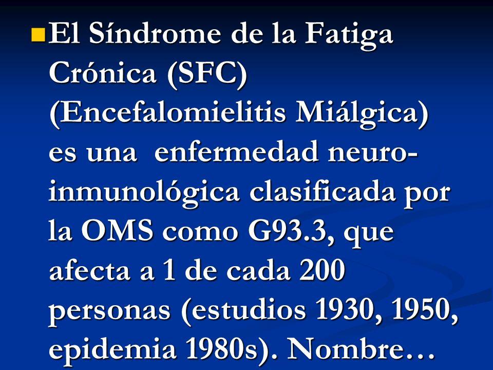 El Síndrome de la Fatiga Crónica (SFC) (Encefalomielitis Miálgica) es una enfermedad neuro-inmunológica clasificada por la OMS como G93.3, que afecta a 1 de cada 200 personas (estudios 1930, 1950, epidemia 1980s).