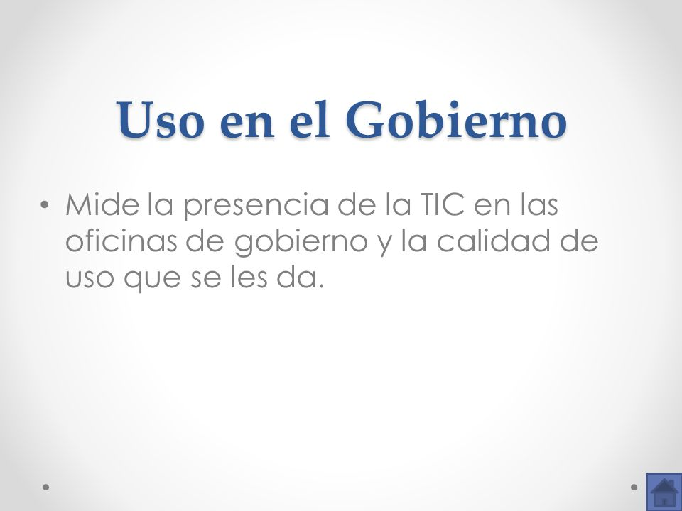 Uso en el Gobierno Mide la presencia de la TIC en las oficinas de gobierno y la calidad de uso que se les da.