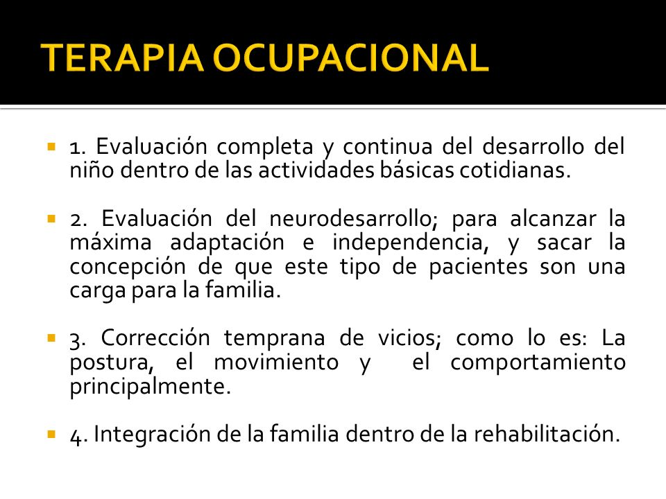 TERAPIA OCUPACIONAL 1. Evaluación completa y continua del desarrollo del niño dentro de las actividades básicas cotidianas.