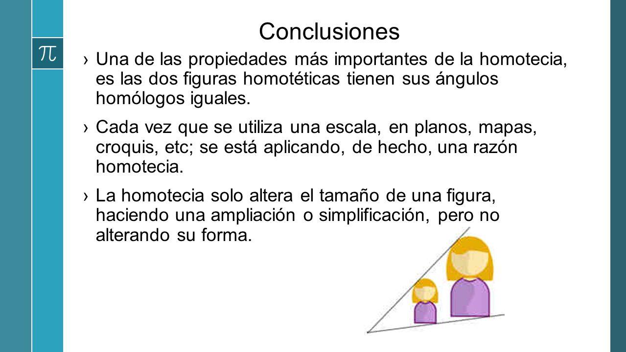 Conclusiones Una de las propiedades más importantes de la homotecia, es las dos figuras homotéticas tienen sus ángulos homólogos iguales.