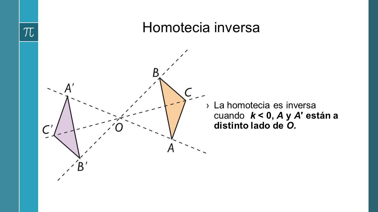 Homotecia inversa La homotecia es inversa cuando k < 0, A y A′ están a distinto lado de O.