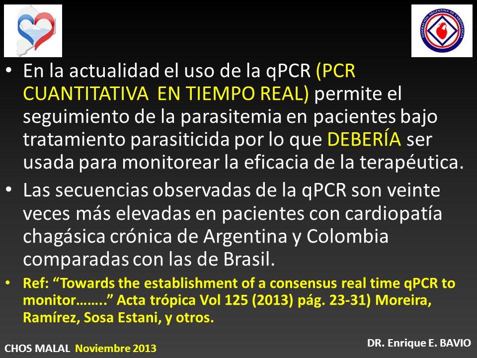 En la actualidad el uso de la qPCR (PCR CUANTITATIVA EN TIEMPO REAL) permite el seguimiento de la parasitemia en pacientes bajo tratamiento parasiticida por lo que DEBERÍA ser usada para monitorear la eficacia de la terapéutica.