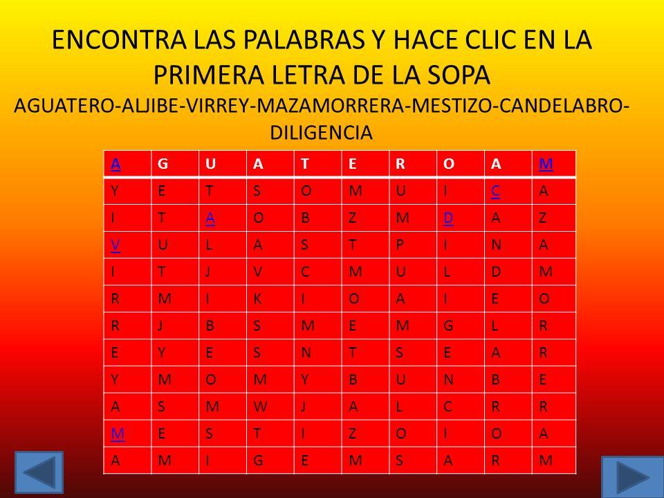 ENCONTRA LAS PALABRAS Y HACE CLIC EN LA PRIMERA LETRA DE LA SOPA AGUATERO-ALJIBE-VIRREY-MAZAMORRERA-MESTIZO-CANDELABRO-DILIGENCIA