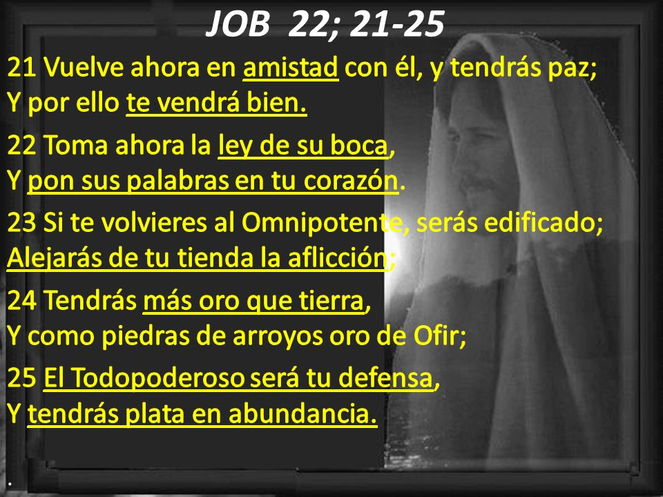 JOB 22; 21-25 21 Vuelve ahora en amistad con él, y tendrás paz; Y por ello te vendrá bien.