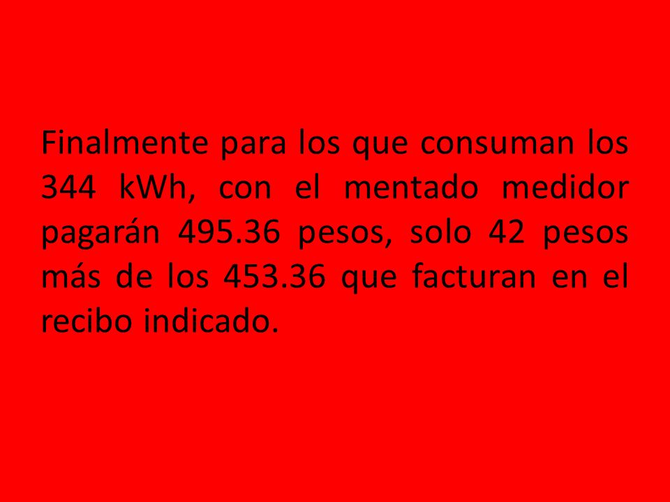 Finalmente para los que consuman los 344 kWh, con el mentado medidor pagarán 495.36 pesos, solo 42 pesos más de los 453.36 que facturan en el recibo indicado.