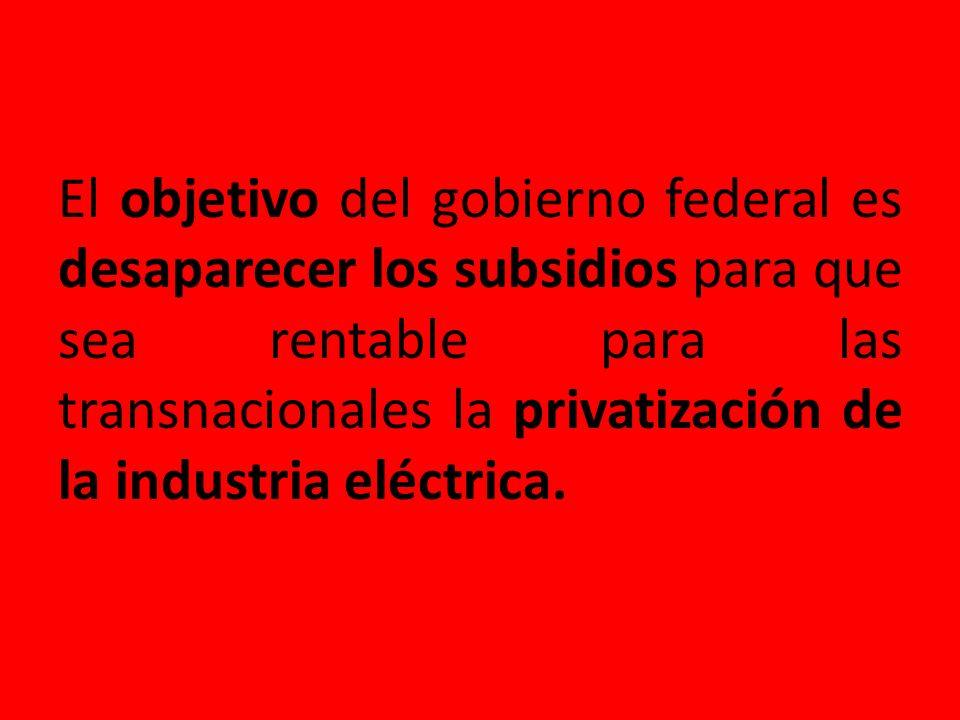El objetivo del gobierno federal es desaparecer los subsidios para que sea rentable para las transnacionales la privatización de la industria eléctrica.