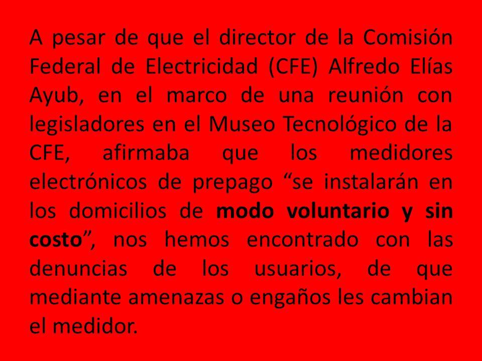 A pesar de que el director de la Comisión Federal de Electricidad (CFE) Alfredo Elías Ayub, en el marco de una reunión con legisladores en el Museo Tecnológico de la CFE, afirmaba que los medidores electrónicos de prepago se instalarán en los domicilios de modo voluntario y sin costo , nos hemos encontrado con las denuncias de los usuarios, de que mediante amenazas o engaños les cambian el medidor.
