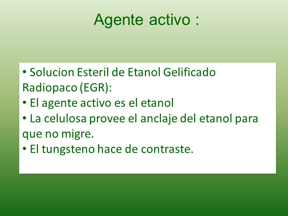 Agente activo : Solucion Esteril de Etanol Gelificado Radiopaco (EGR):