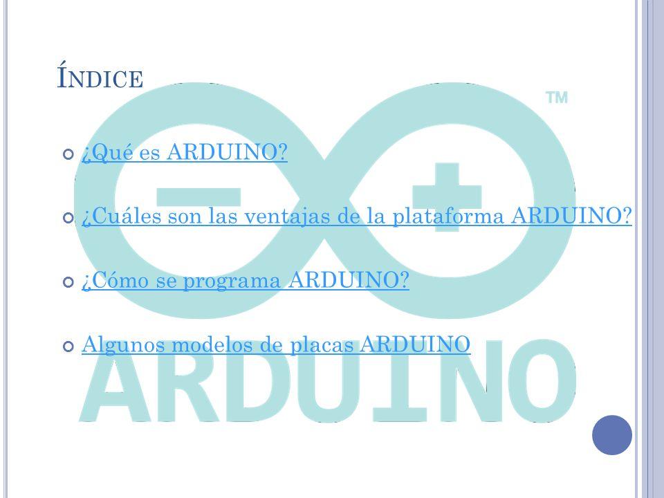Índice ¿Qué es ARDUINO ¿Cuáles son las ventajas de la plataforma ARDUINO ¿Cómo se programa ARDUINO