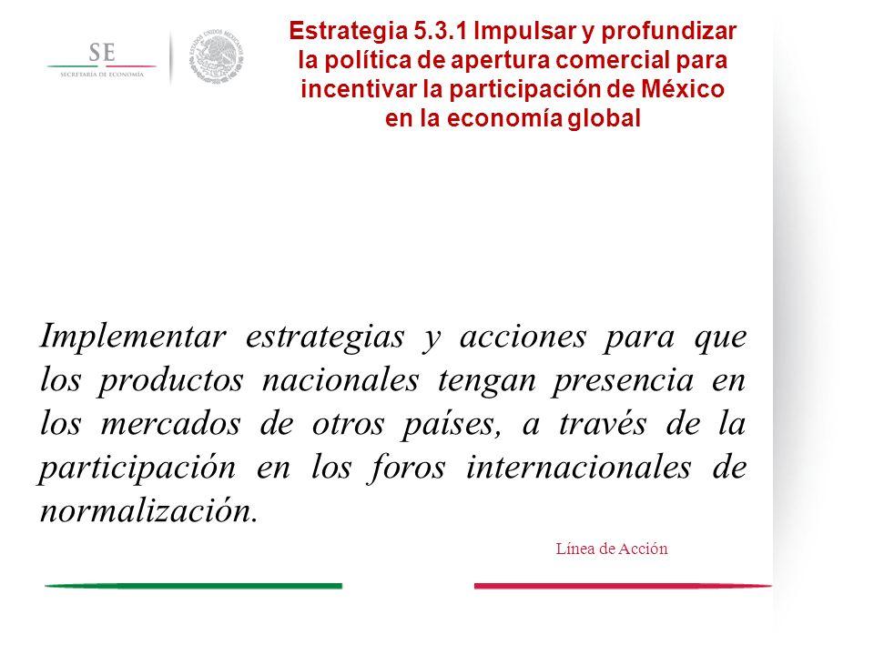 Estrategia 5.3.1 Impulsar y profundizar la política de apertura comercial para incentivar la participación de México en la economía global