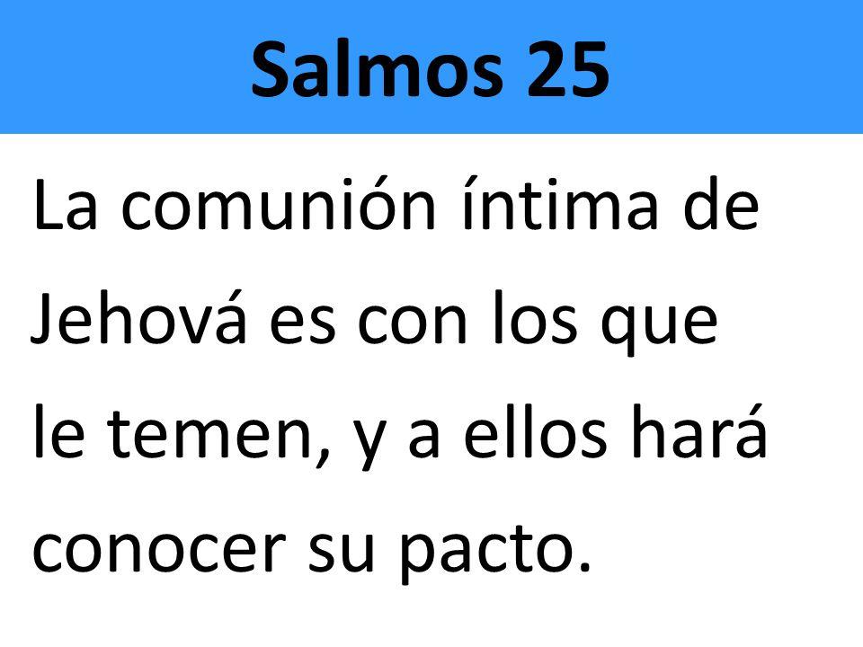 Salmos 25 La comunión íntima de Jehová es con los que le temen, y a ellos hará conocer su pacto.