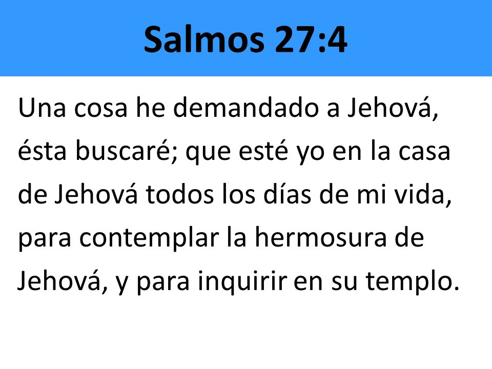 Salmos 27:4 Una cosa he demandado a Jehová,