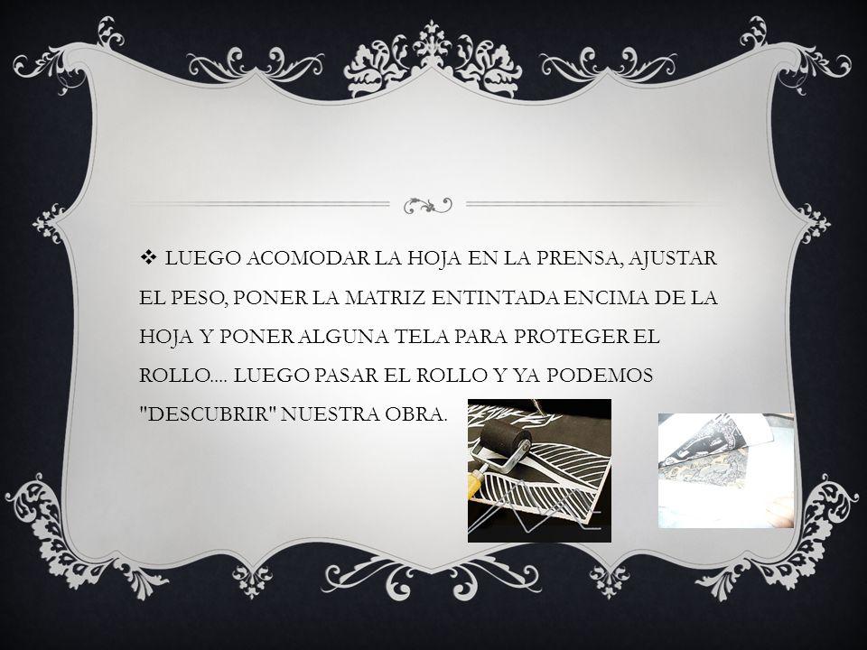 LUEGO ACOMODAR LA HOJA EN LA PRENSA, AJUSTAR EL PESO, PONER LA MATRIZ ENTINTADA ENCIMA DE LA HOJA Y PONER ALGUNA TELA PARA PROTEGER EL ROLLO....