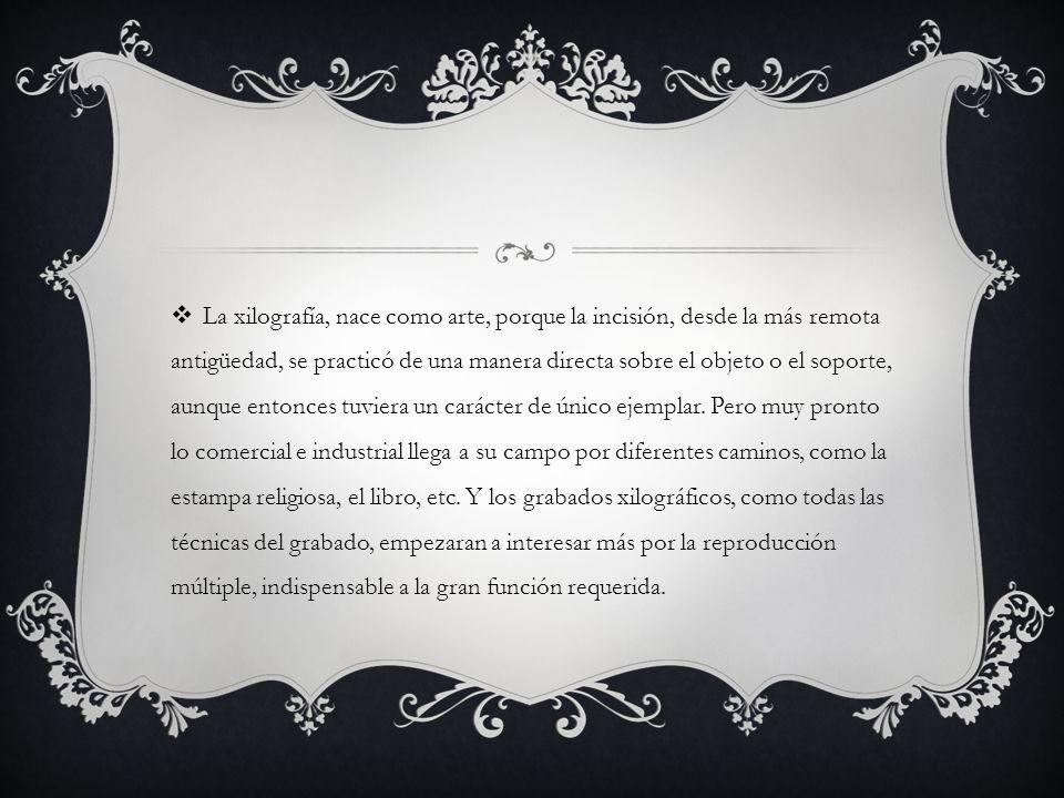 La xilografía, nace como arte, porque la incisión, desde la más remota antigüedad, se practicó de una manera directa sobre el objeto o el soporte, aunque entonces tuviera un carácter de único ejemplar.