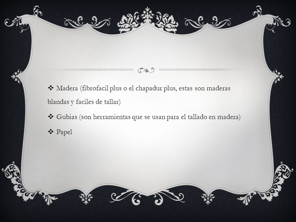 Madera (fibrofacil plus o el chapadur plus, estas son maderas blandas y faciles de tallar)