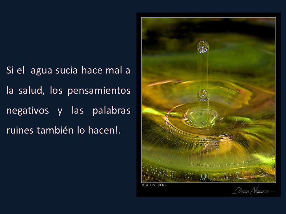 Si el agua sucia hace mal a la salud, los pensamientos negativos y las palabras ruines también lo hacen!.