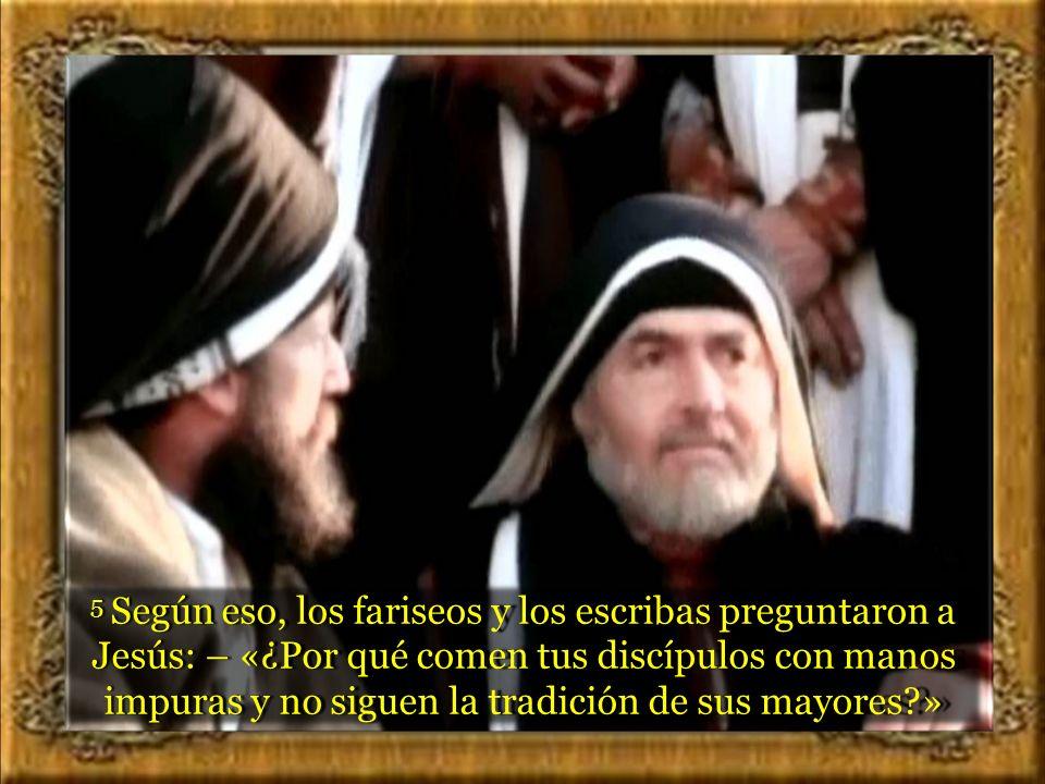 5 Según eso, los fariseos y los escribas preguntaron a Jesús: – «¿Por qué comen tus discípulos con manos impuras y no siguen la tradición de sus mayores »