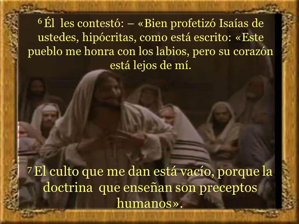 6 Él les contestó: – «Bien profetizó Isaías de ustedes, hipócritas, como está escrito: «Este pueblo me honra con los labios, pero su corazón está lejos de mí.