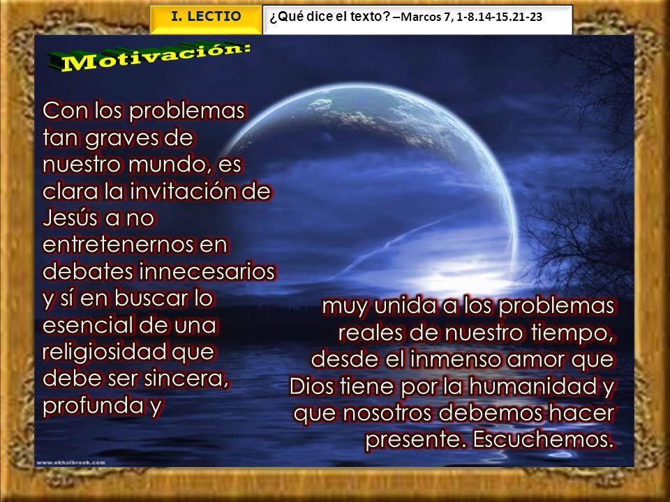 I. LECTIO ¿Qué dice el texto –Marcos 7, 1-8.14-15.21-23. Motivación: