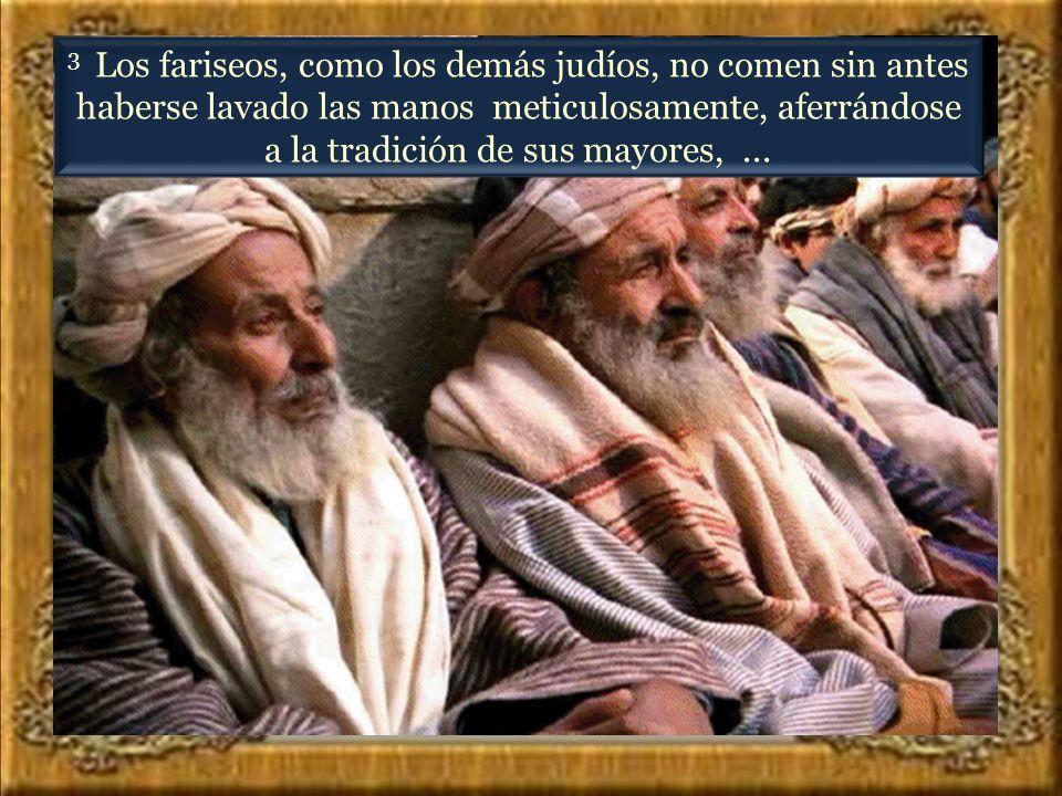 3 Los fariseos, como los demás judíos, no comen sin antes haberse lavado las manos meticulosamente, aferrándose a la tradición de sus mayores, ...