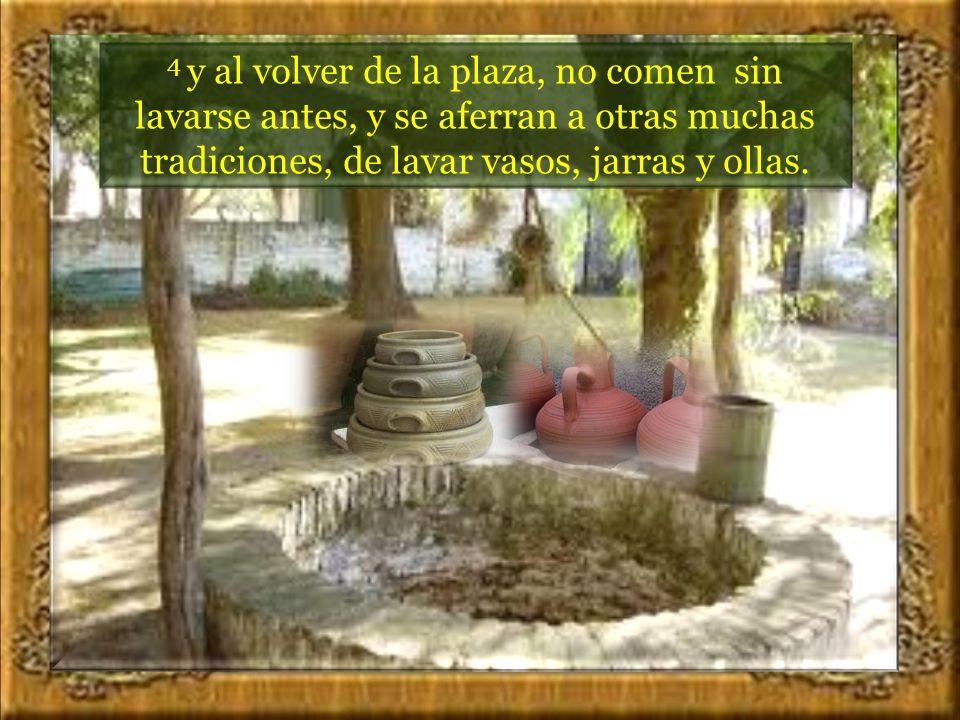 4 y al volver de la plaza, no comen sin lavarse antes, y se aferran a otras muchas tradiciones, de lavar vasos, jarras y ollas.