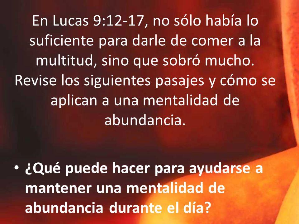 En Lucas 9:12-17, no sólo había lo suficiente para darle de comer a la multitud, sino que sobró mucho. Revise los siguientes pasajes y cómo se aplican a una mentalidad de abundancia.