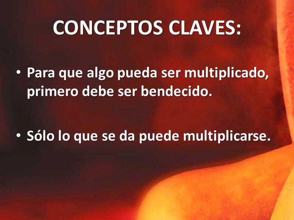 CONCEPTOS CLAVES: Para que algo pueda ser multiplicado, primero debe ser bendecido.