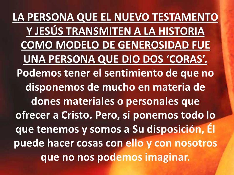 LA PERSONA QUE EL NUEVO TESTAMENTO Y JESÚS TRANSMITEN A LA HISTORIA COMO MODELO DE GENEROSIDAD FUE UNA PERSONA QUE DIO DOS 'CORAS'.
