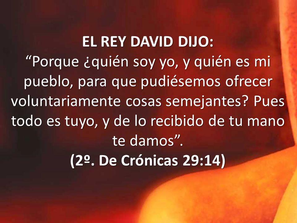 EL REY DAVID DIJO: Porque ¿quién soy yo, y quién es mi pueblo, para que pudiésemos ofrecer voluntariamente cosas semejantes.