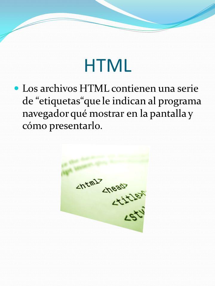 HTML Los archivos HTML contienen una serie de etiquetas que le indican al programa navegador qué mostrar en la pantalla y cómo presentarlo.