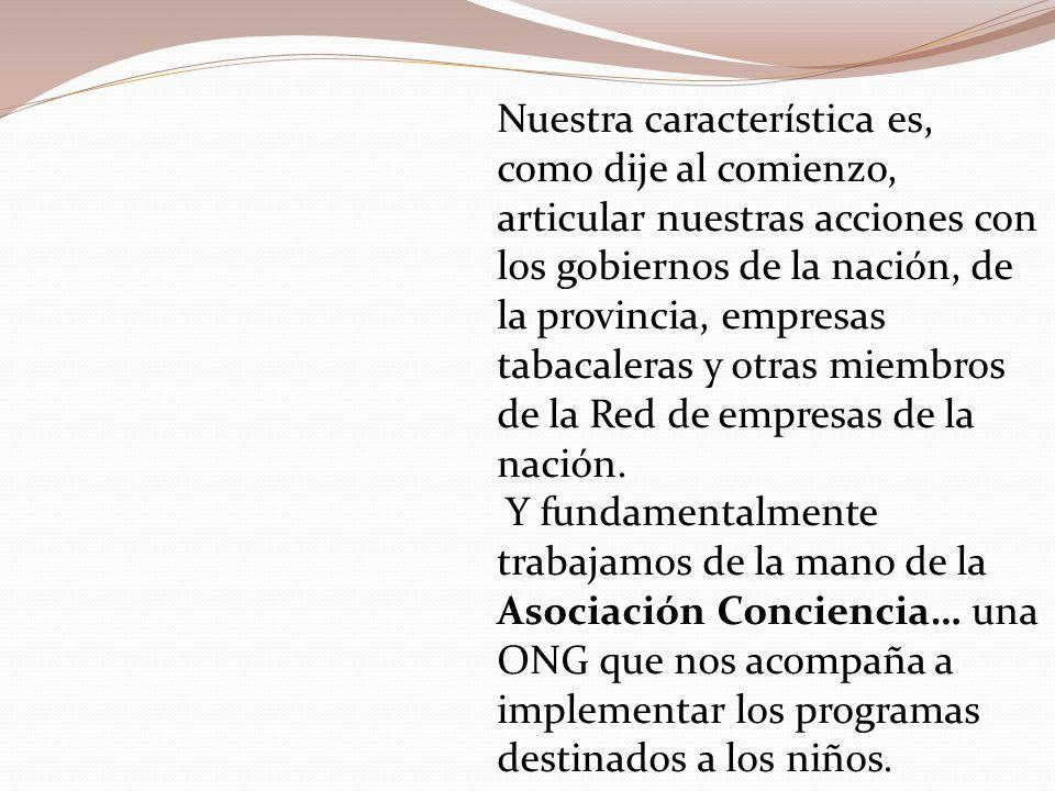 Nuestra característica es, como dije al comienzo, articular nuestras acciones con los gobiernos de la nación, de la provincia, empresas tabacaleras y otras miembros de la Red de empresas de la nación.