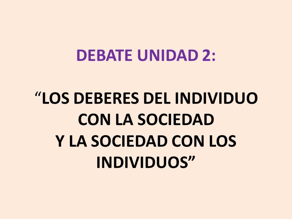 DEBATE UNIDAD 2: LOS DEBERES DEL INDIVIDUO CON LA SOCIEDAD Y LA SOCIEDAD CON LOS INDIVIDUOS