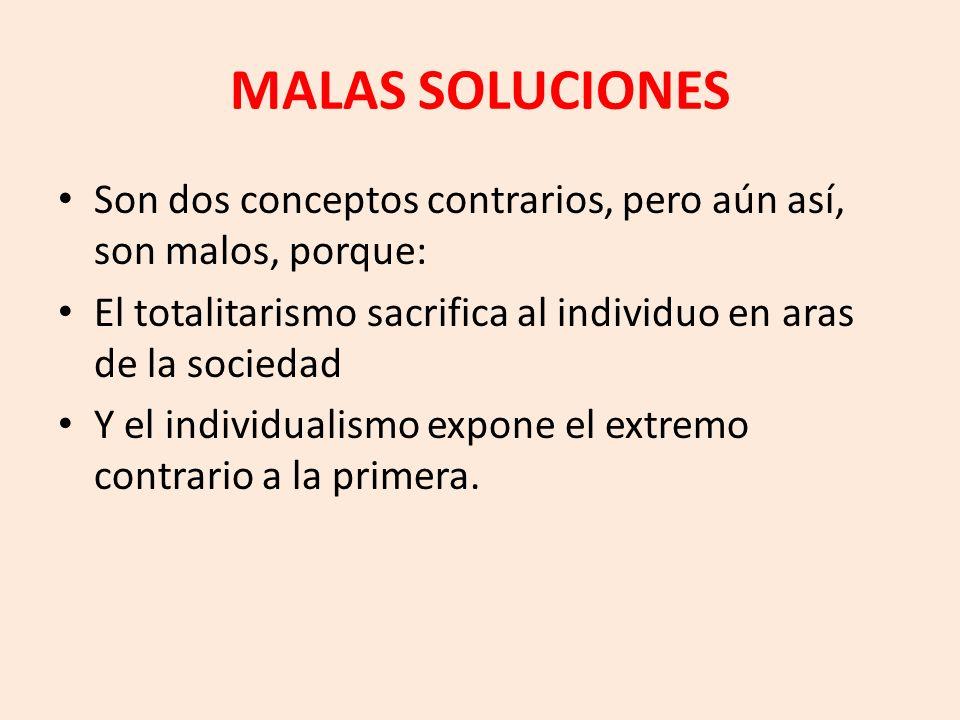 MALAS SOLUCIONES Son dos conceptos contrarios, pero aún así, son malos, porque: El totalitarismo sacrifica al individuo en aras de la sociedad.